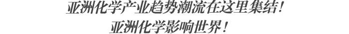 亚洲化学产业趋势潮流在这里集结! 亚洲化学影响世界!